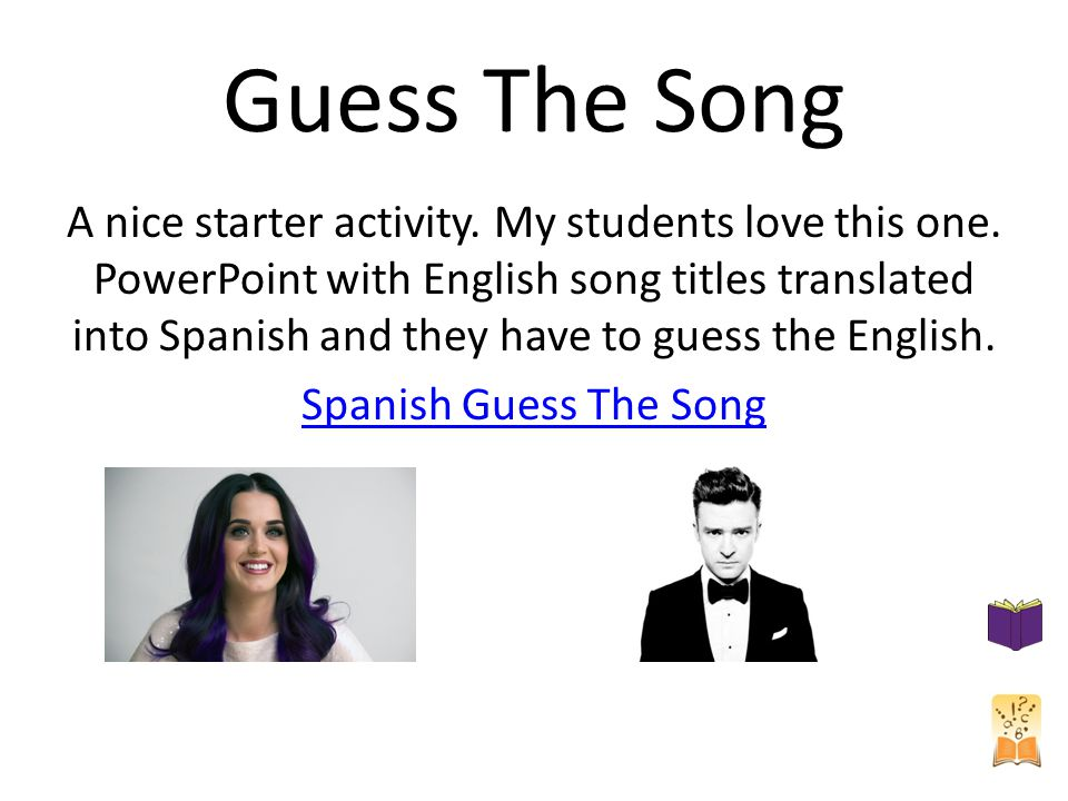 Guess The Song A nice starter activity. My students love this one. PowerPoint with English song titles translated into Spanish and they have to guess