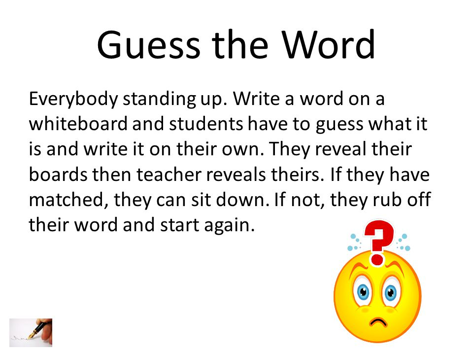 Guess the Word Everybody standing up. Write a word on a whiteboard and students have to guess what it is and write it on their own. They reveal their