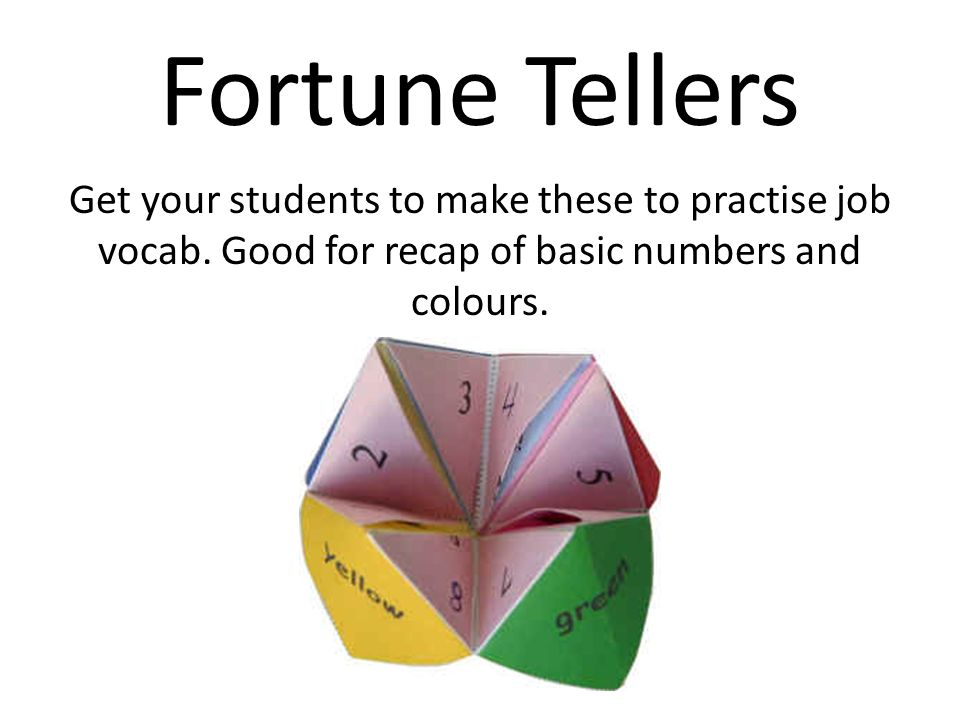Fortune Tellers Get your students to make these to practise job vocab. Good for recap of basic numbers and colours.
