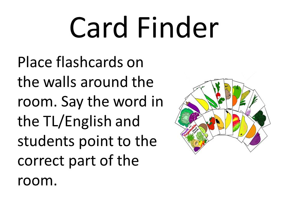 Card Finder Place flashcards on the walls around the room. Say the word in the TL/English and students point to the correct part of the room.