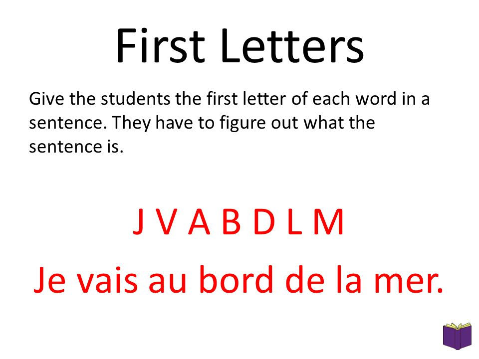 First Letters Give the students the first letter of each word in a sentence. They have to figure out what the sentence is. J V A B D L M Je vais au bo