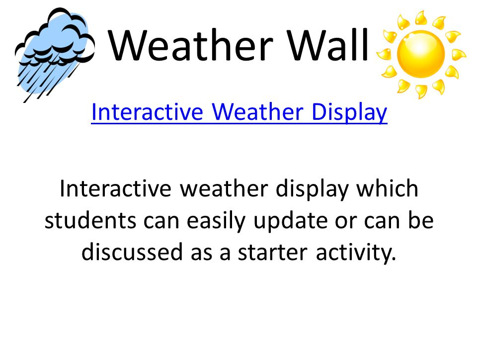 Weather Wall Interactive Weather Display Interactive weather display which students can easily update or can be discussed as a starter activity.