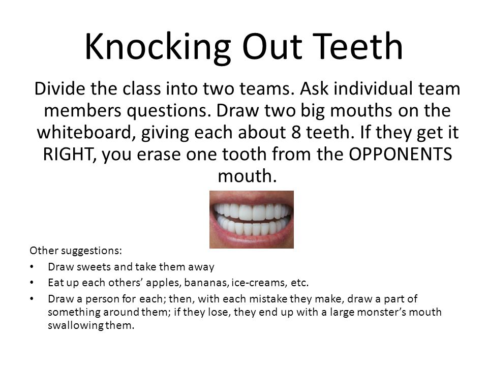 Knocking Out Teeth Divide the class into two teams. Ask individual team members questions. Draw two big mouths on the whiteboard, giving each about 8