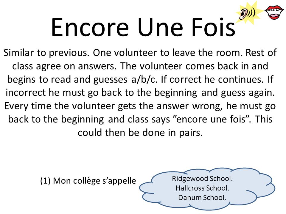 Encore Une Fois Similar to previous. One volunteer to leave the room. Rest of class agree on answers. The volunteer comes back in and begins to read a