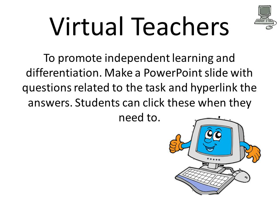Virtual Teachers To promote independent learning and differentiation. Make a PowerPoint slide with questions related to the task and hyperlink the ans