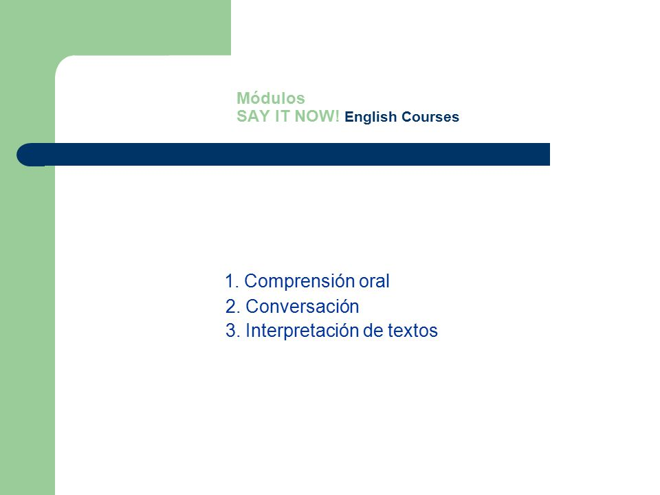 Módulos SAY IT NOW! English Courses 1. Comprensión oral 2. Conversación 3. Interpretación de textos
