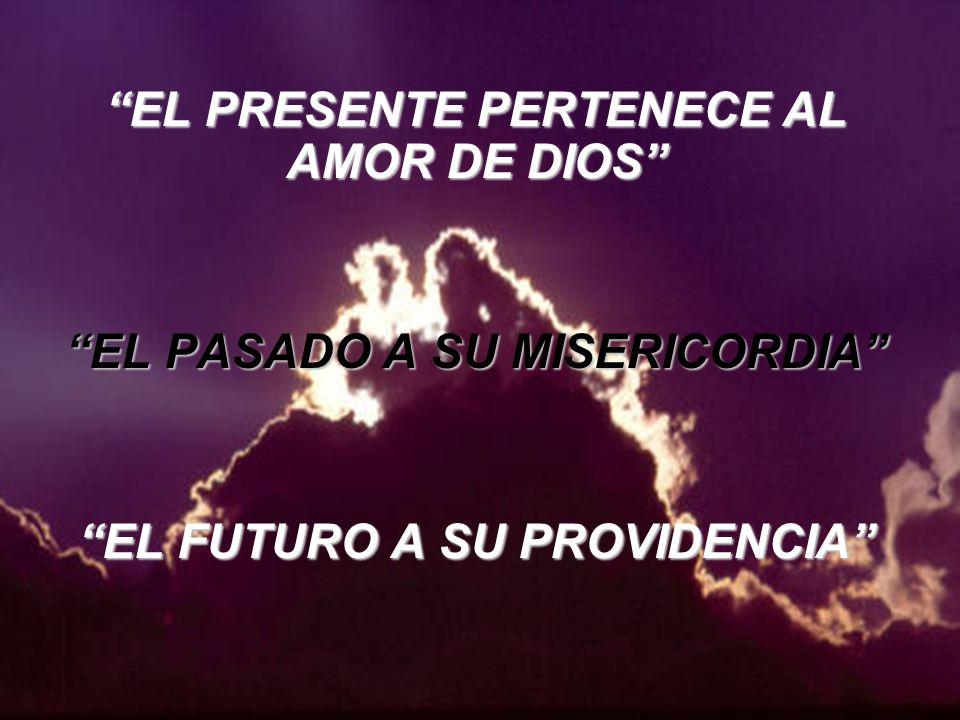 EL PRESENTE PERTENECE AL AMOR DE DIOS EL PASADO A SU MISERICORDIA EL FUTURO A SU PROVIDENCIA