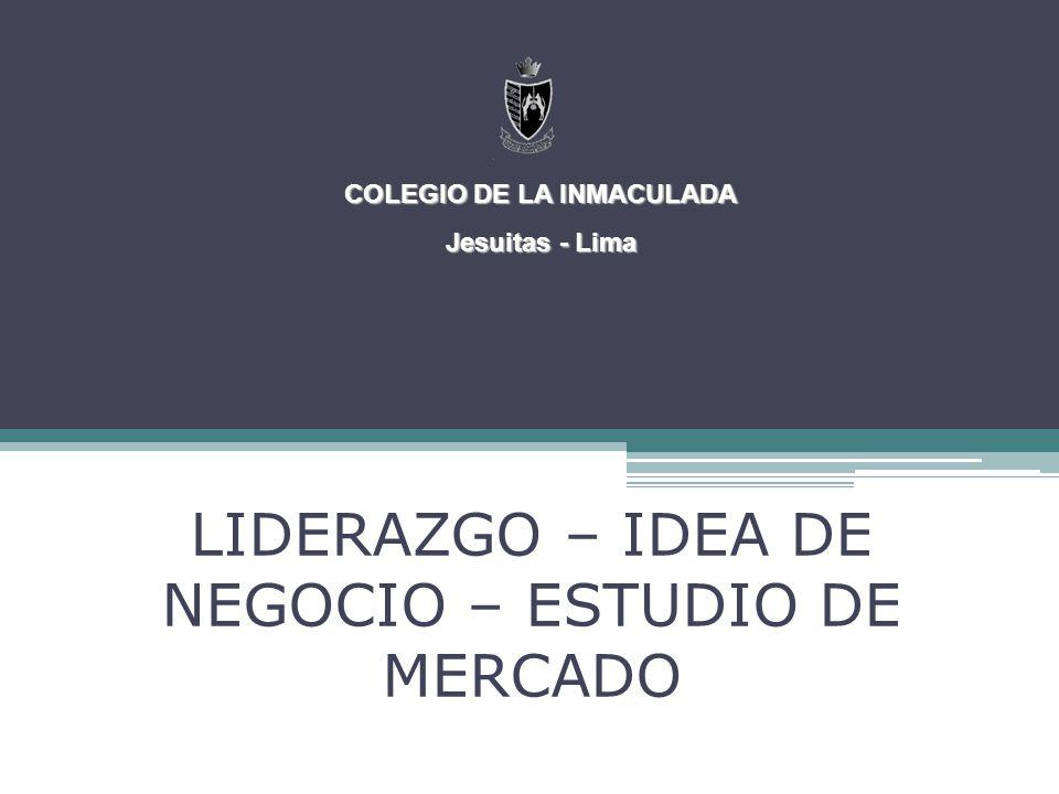 LIDERAZGO – IDEA DE NEGOCIO – ESTUDIO DE MERCADO COLEGIO DE LA INMACULADA Jesuitas - Lima
