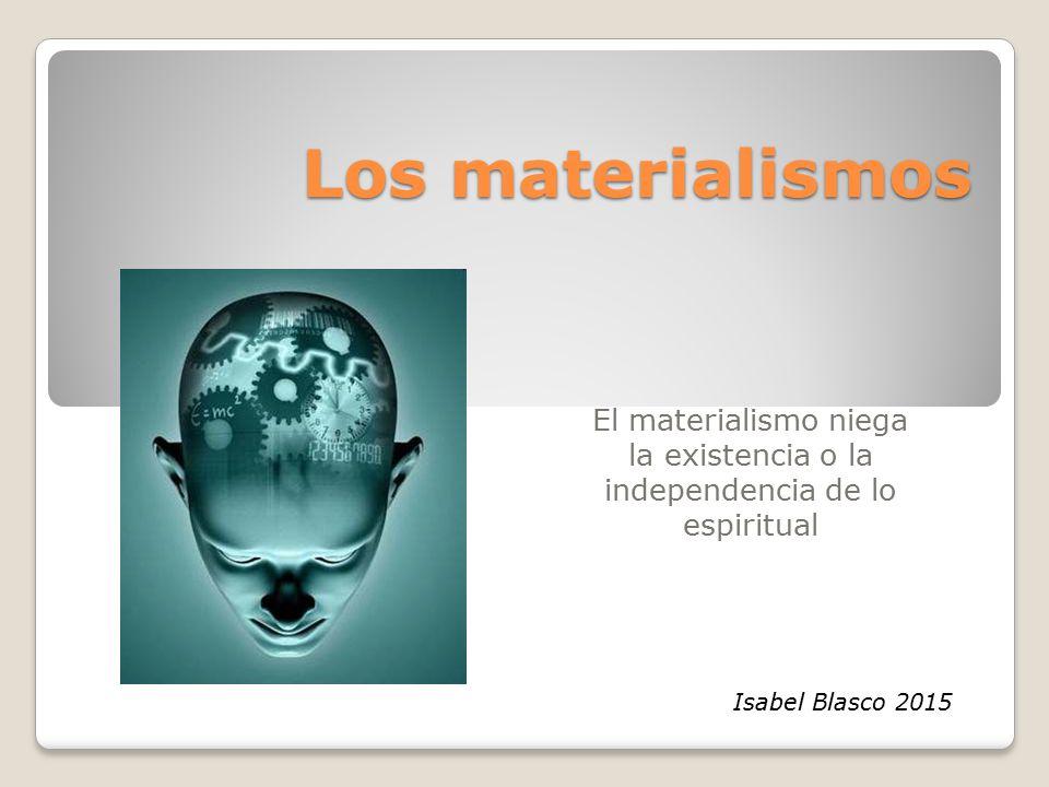 Los materialismos El materialismo niega la existencia o la independencia de lo espiritual Isabel Blasco 2015