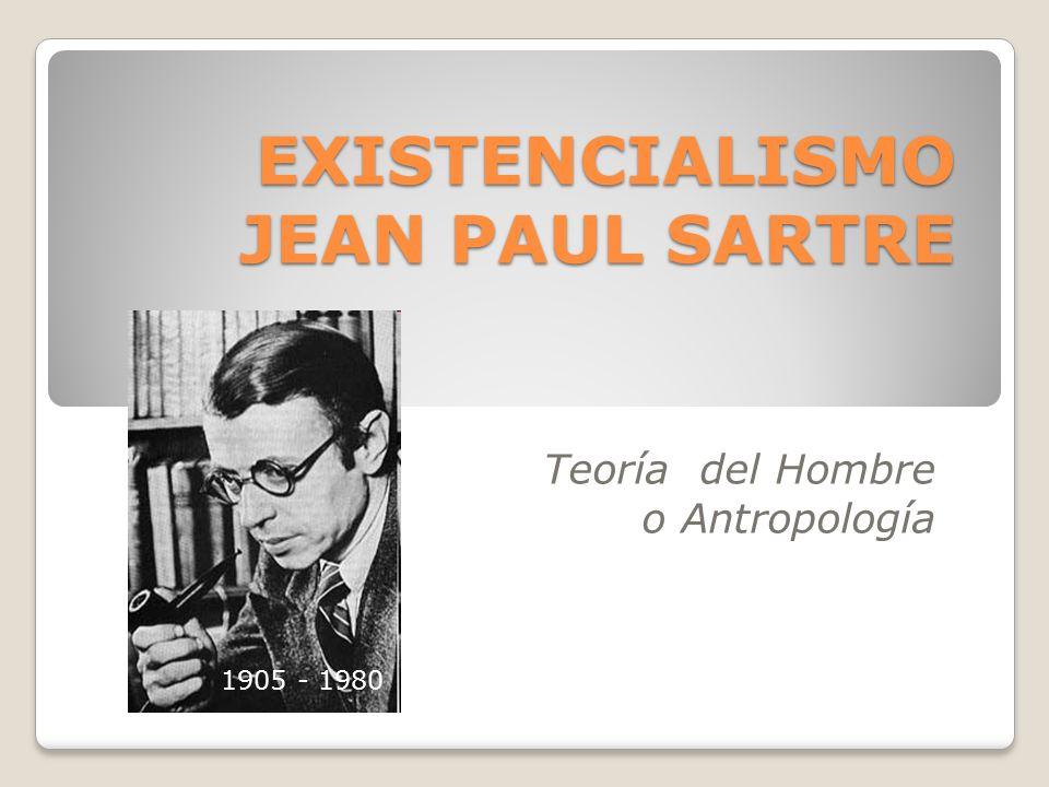 Teoría del Hombre o Antropología EXISTENCIALISMO JEAN PAUL SARTRE 1856-1939 1905 - 1980