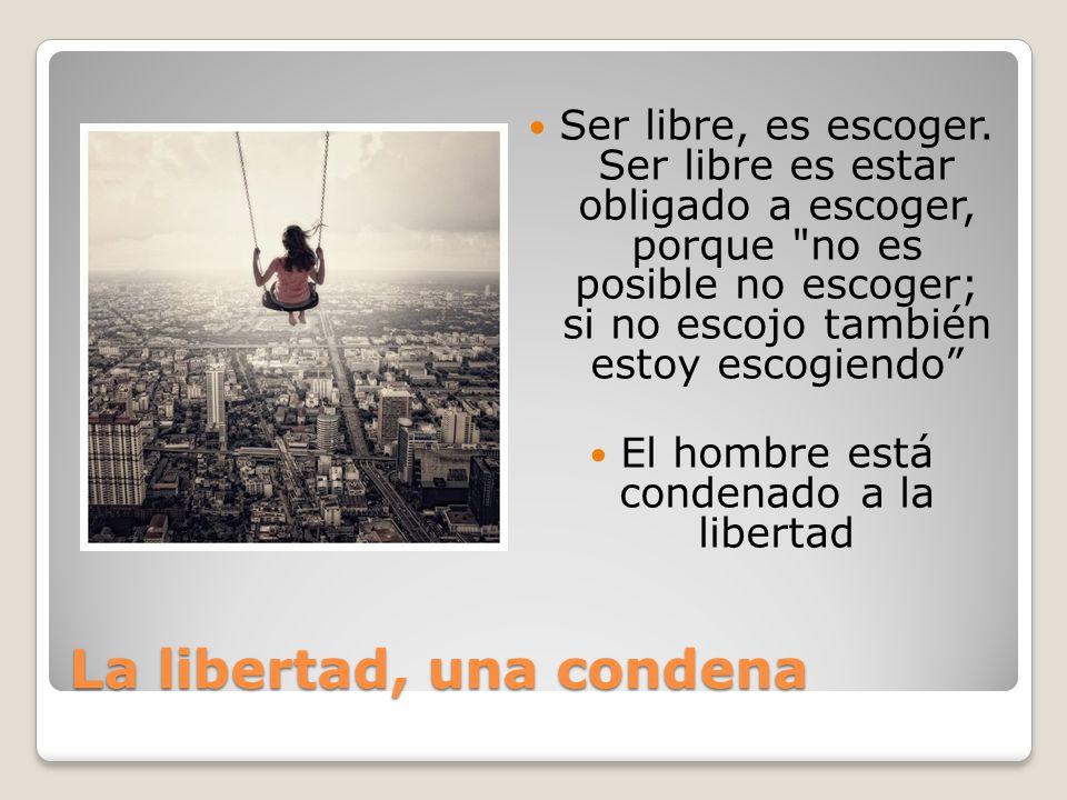 La libertad, una condena Ser libre, es escoger.