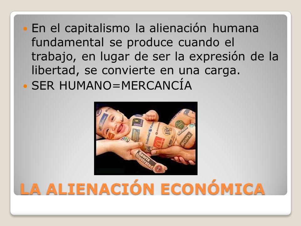 LA ALIENACIÓN ECONÓMICA En el capitalismo la alienación humana fundamental se produce cuando el trabajo, en lugar de ser la expresión de la libertad, se convierte en una carga.