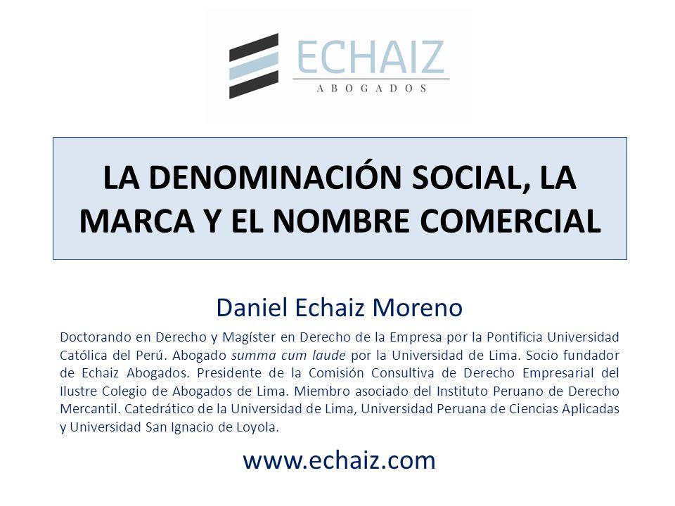 LA DENOMINACIÓN SOCIAL, LA MARCA Y EL NOMBRE COMERCIAL Daniel Echaiz Moreno Doctorando en Derecho y Magíster en Derecho de la Empresa por la Pontifici
