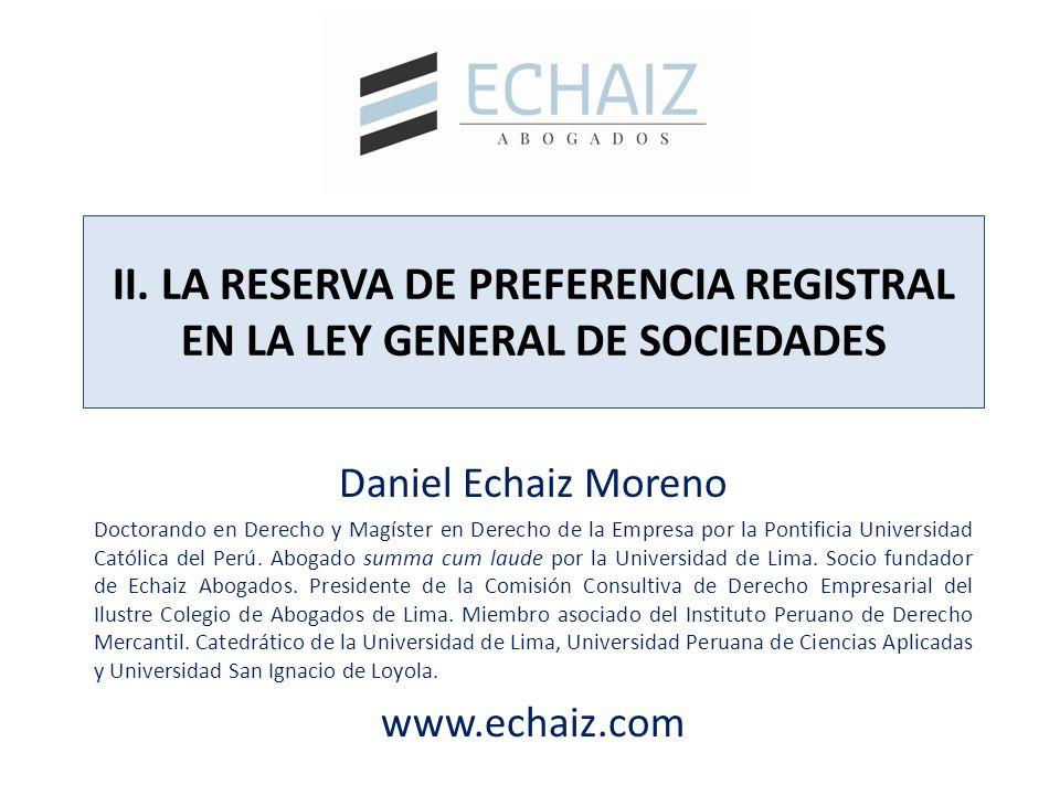 II. LA RESERVA DE PREFERENCIA REGISTRAL EN LA LEY GENERAL DE SOCIEDADES Daniel Echaiz Moreno Doctorando en Derecho y Magíster en Derecho de la Empresa