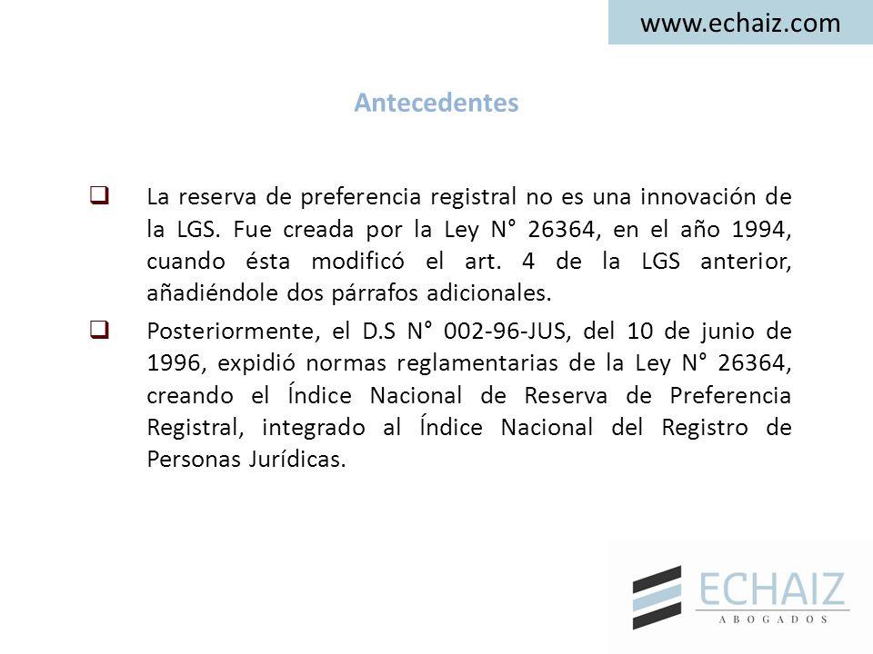 www.echaiz.com Antecedentes  La reserva de preferencia registral no es una innovación de la LGS. Fue creada por la Ley N° 26364, en el año 1994, cuan