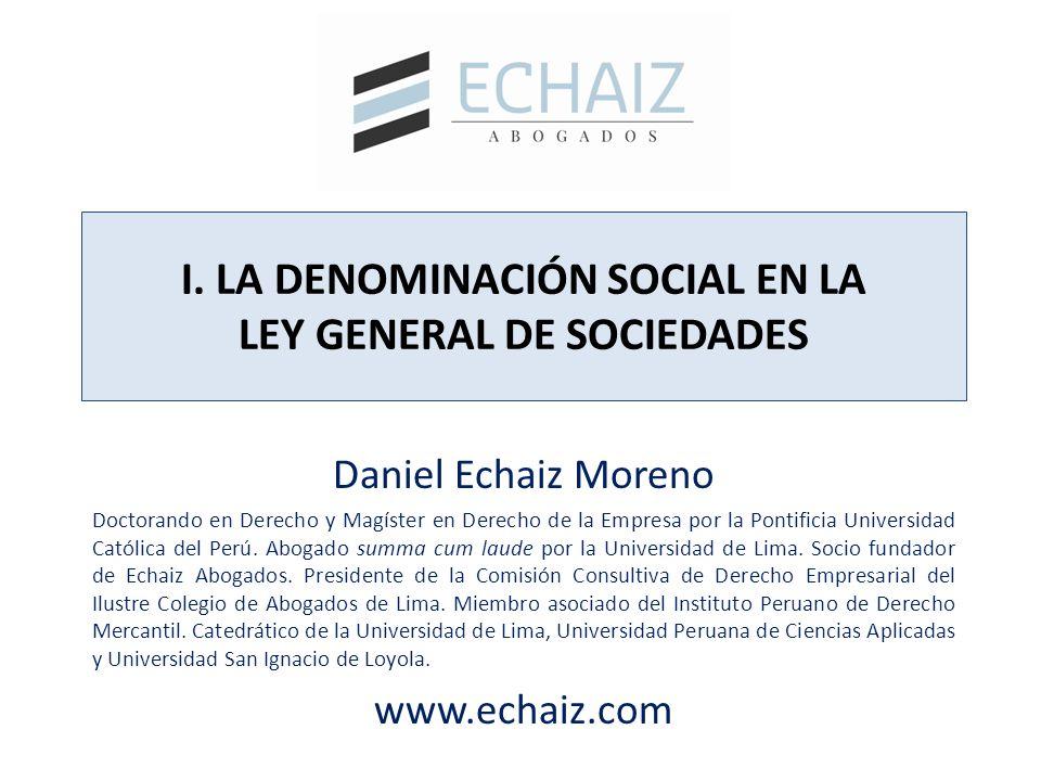 I. LA DENOMINACIÓN SOCIAL EN LA LEY GENERAL DE SOCIEDADES Daniel Echaiz Moreno Doctorando en Derecho y Magíster en Derecho de la Empresa por la Pontif