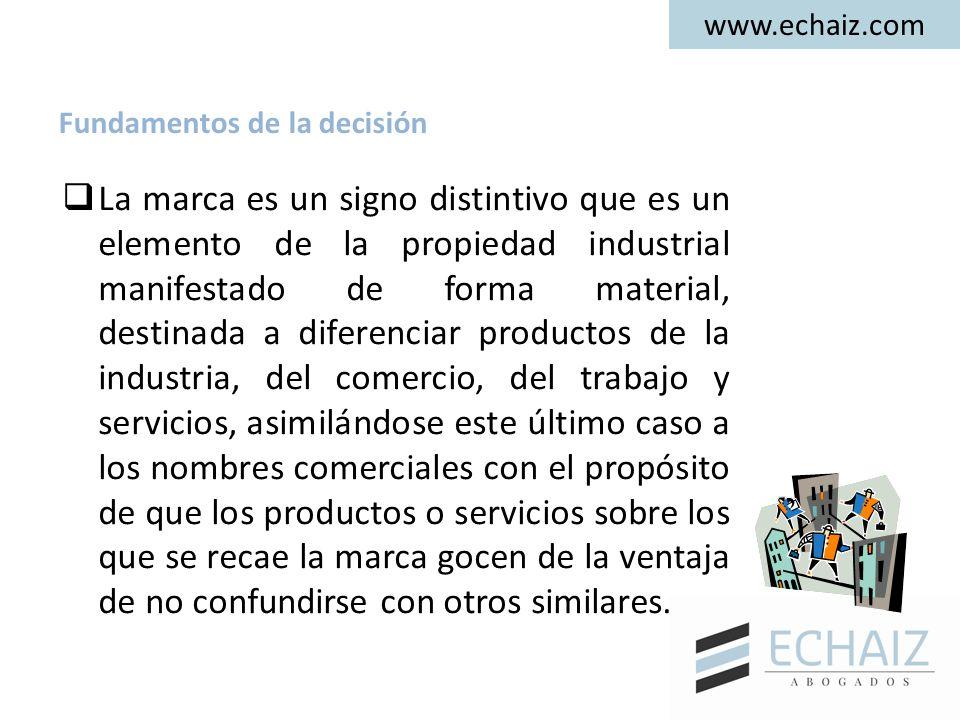 www.echaiz.com Fundamentos de la decisión  La marca es un signo distintivo que es un elemento de la propiedad industrial manifestado de forma materia