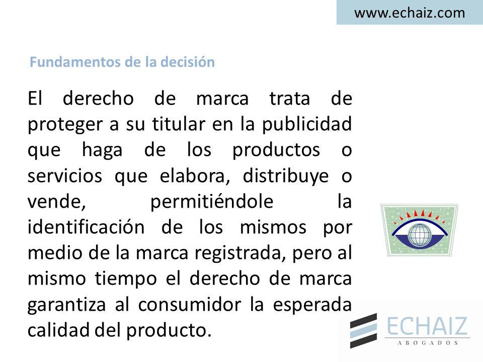 www.echaiz.com El derecho de marca trata de proteger a su titular en la publicidad que haga de los productos o servicios que elabora, distribuye o vende, permitiéndole la identificación de los mismos por medio de la marca registrada, pero al mismo tiempo el derecho de marca garantiza al consumidor la esperada calidad del producto.