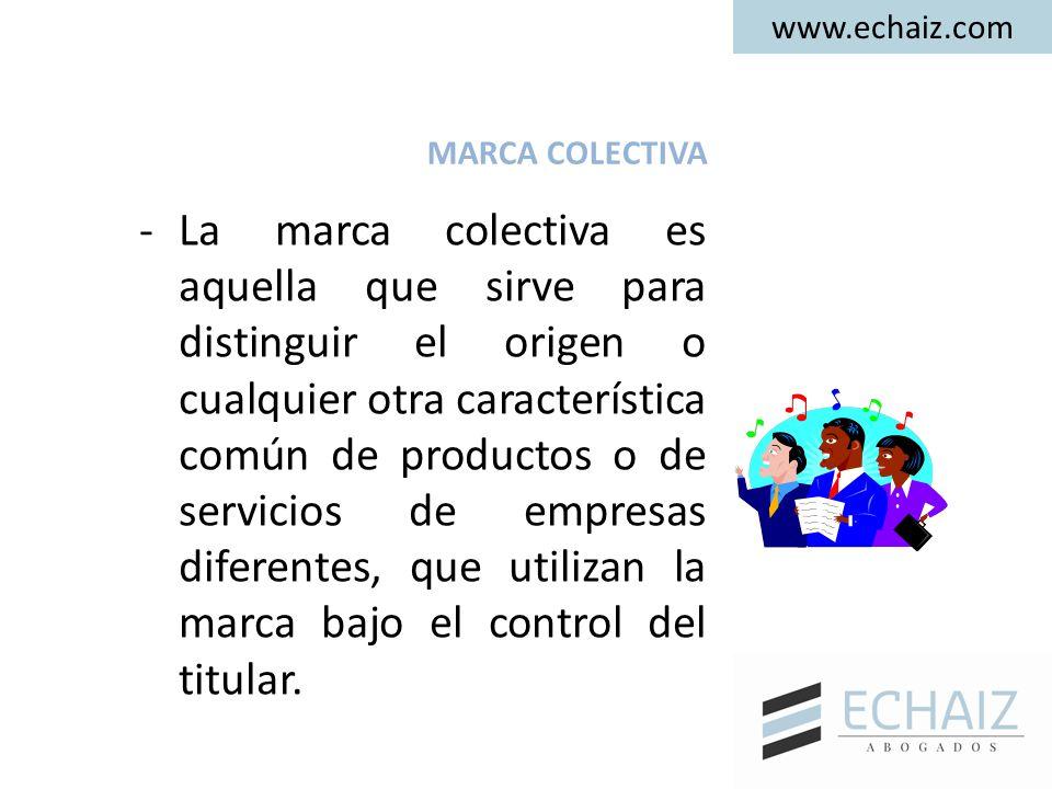 www.echaiz.com MARCA COLECTIVA -La marca colectiva es aquella que sirve para distinguir el origen o cualquier otra característica común de productos o de servicios de empresas diferentes, que utilizan la marca bajo el control del titular.