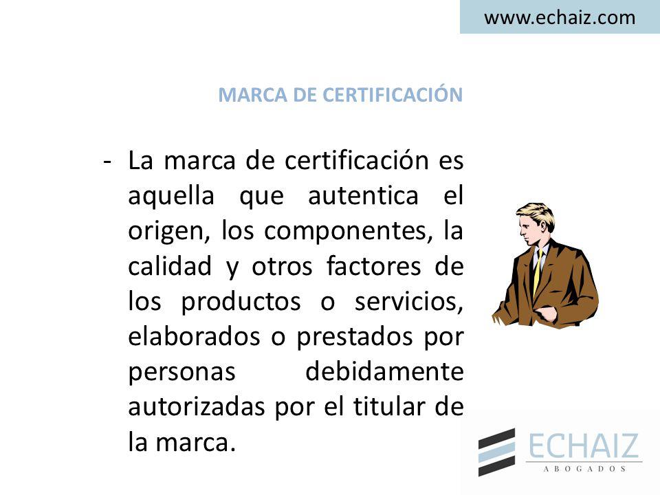www.echaiz.com MARCA DE CERTIFICACIÓN -La marca de certificación es aquella que autentica el origen, los componentes, la calidad y otros factores de los productos o servicios, elaborados o prestados por personas debidamente autorizadas por el titular de la marca.