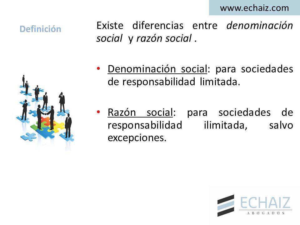 www.echaiz.com Definición Existe diferencias entre denominación social y razón social. Denominación social: para sociedades de responsabilidad limitad
