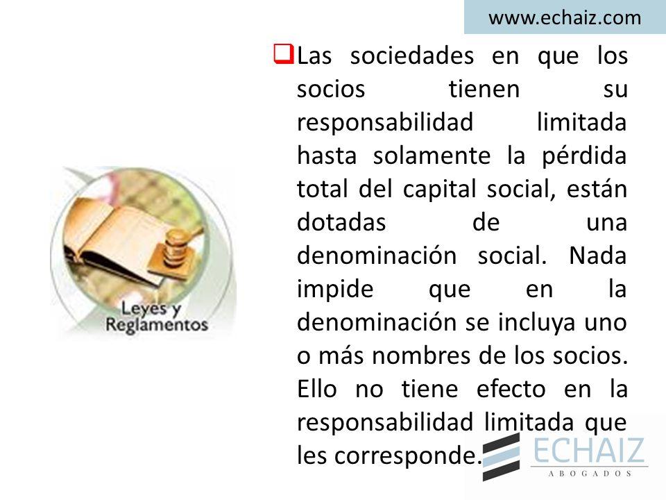 www.echaiz.com  Las sociedades en que los socios tienen su responsabilidad limitada hasta solamente la pérdida total del capital social, están dotadas de una denominación social.