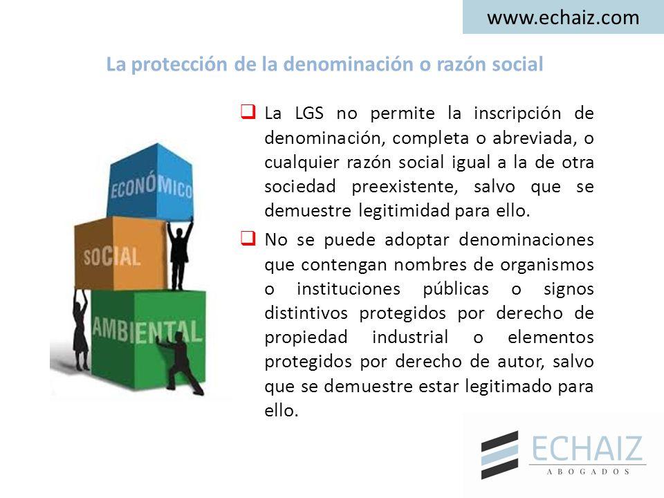 www.echaiz.com La protección de la denominación o razón social  La LGS no permite la inscripción de denominación, completa o abreviada, o cualquier razón social igual a la de otra sociedad preexistente, salvo que se demuestre legitimidad para ello.