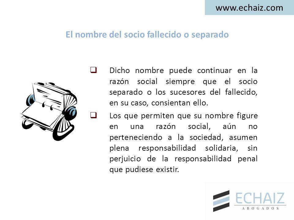 www.echaiz.com El nombre del socio fallecido o separado  Dicho nombre puede continuar en la razón social siempre que el socio separado o los sucesore