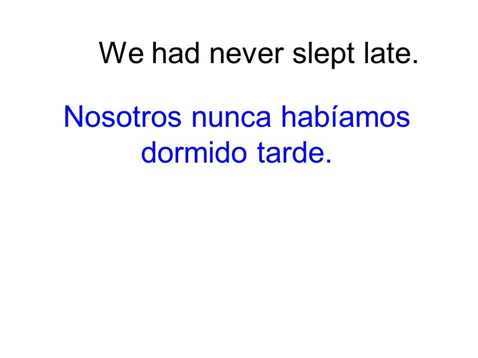 We had never slept late. Nosotros nunca habíamos dormido tarde.