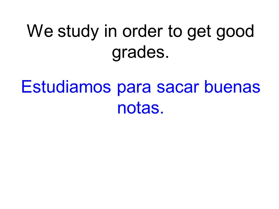 We study in order to get good grades. Estudiamos para sacar buenas notas.