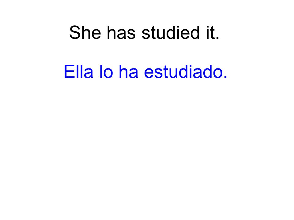 She has studied it. Ella lo ha estudiado.