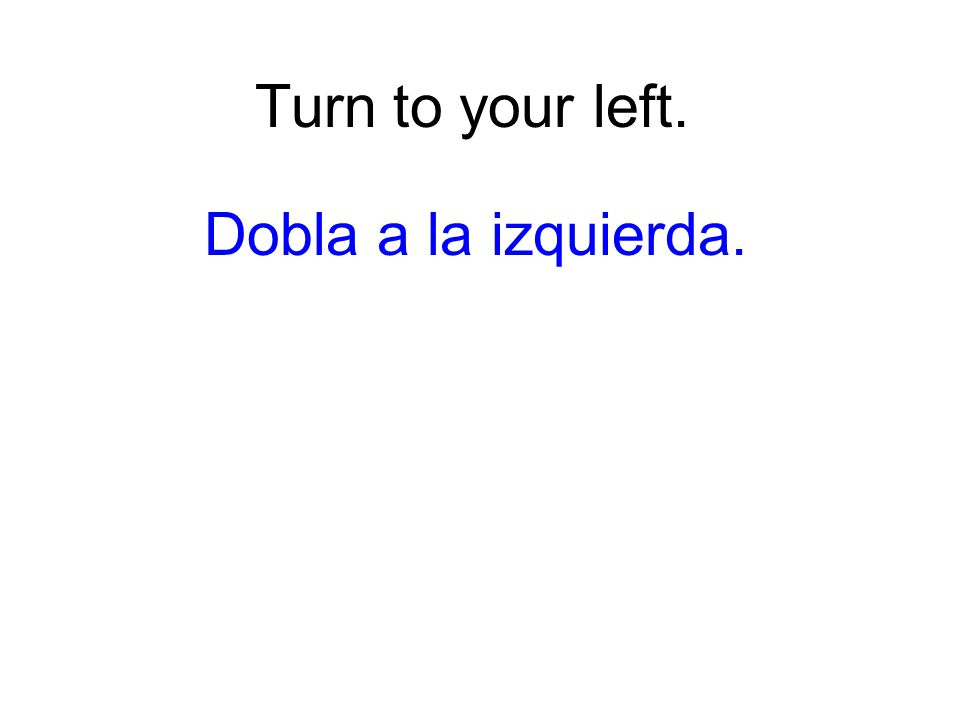 Turn to your left. Dobla a la izquierda.