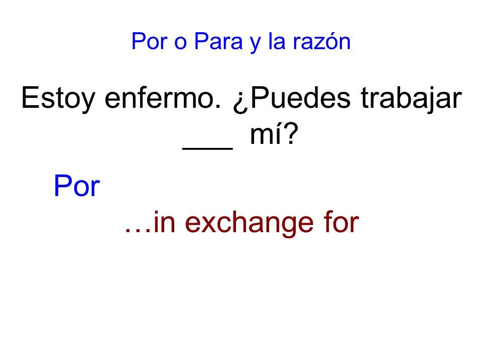 Por o Para y la razón Estoy enfermo. ¿Puedes trabajar ___ mí …in exchange for Por