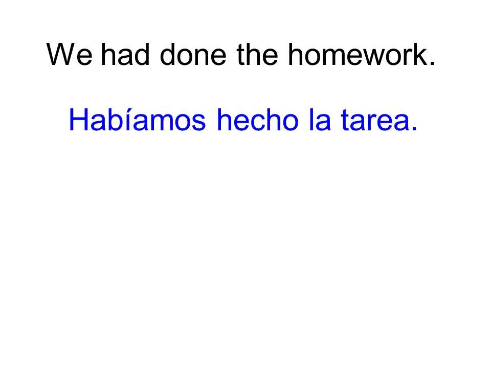 We had done the homework. Habíamos hecho la tarea.