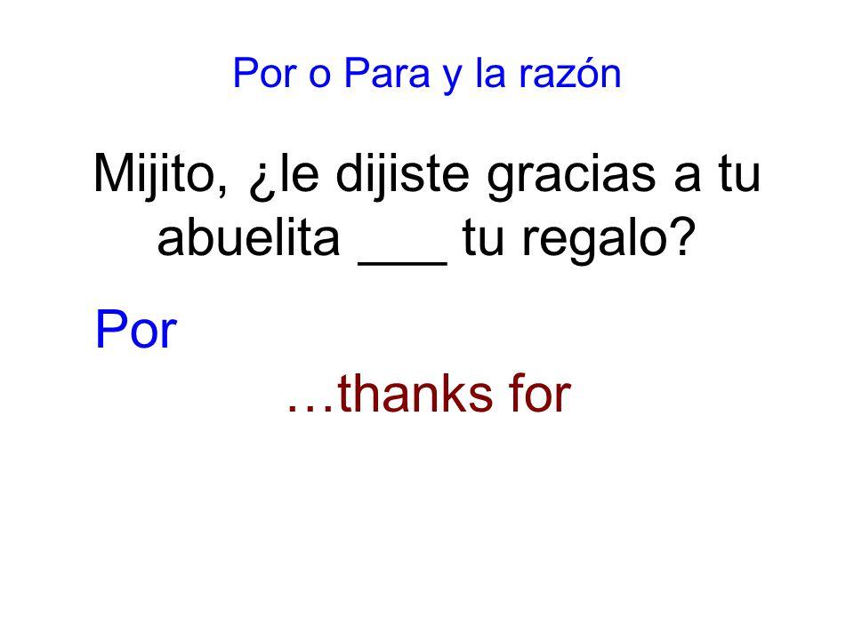 Por o Para y la razón Mijito, ¿le dijiste gracias a tu abuelita ___ tu regalo …thanks for Por
