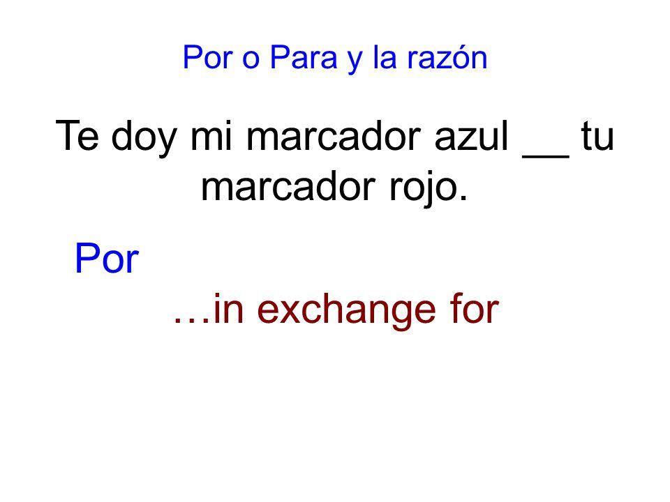 Por o Para y la razón Te doy mi marcador azul __ tu marcador rojo. …in exchange for Por