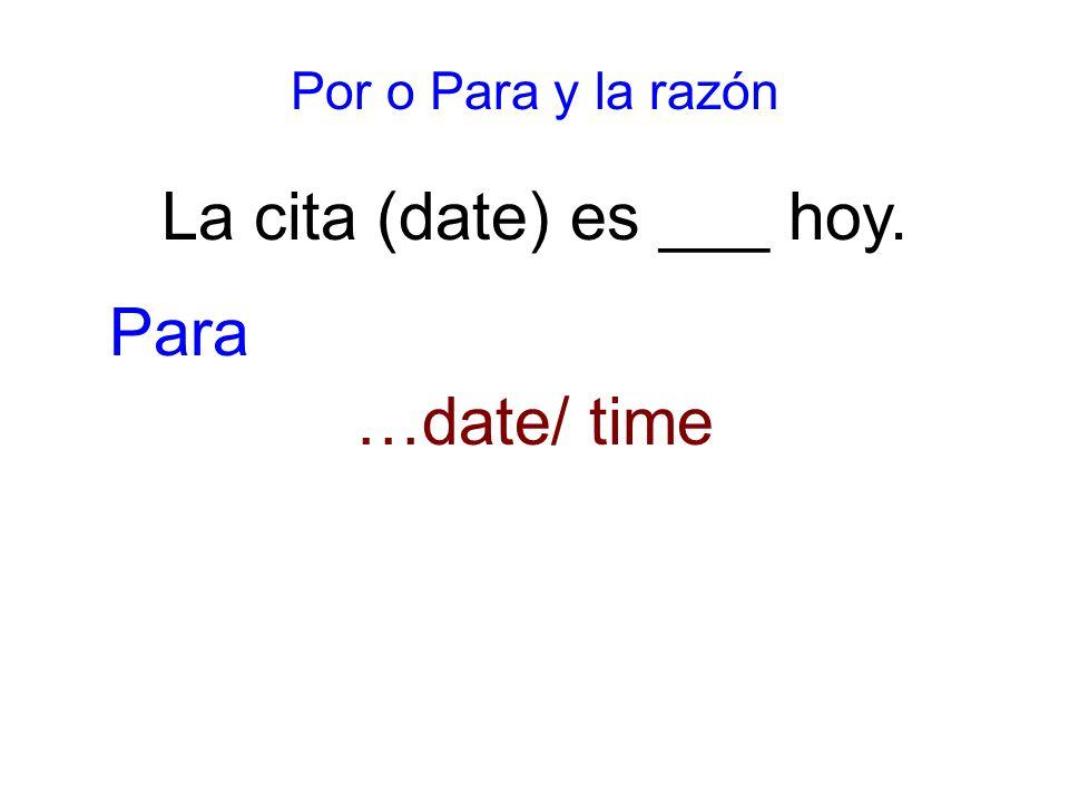 Por o Para y la razón La cita (date) es ___ hoy. …date/ time Para