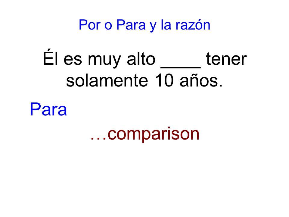 Por o Para y la razón Él es muy alto ____ tener solamente 10 años. …comparison Para