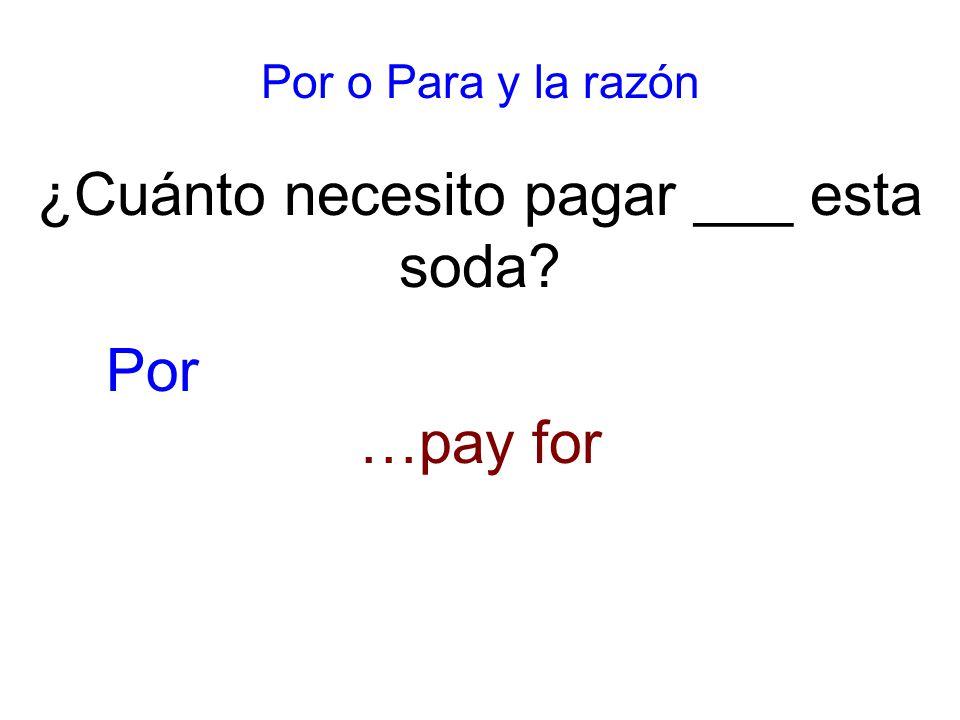 Por o Para y la razón ¿Cuánto necesito pagar ___ esta soda …pay for Por
