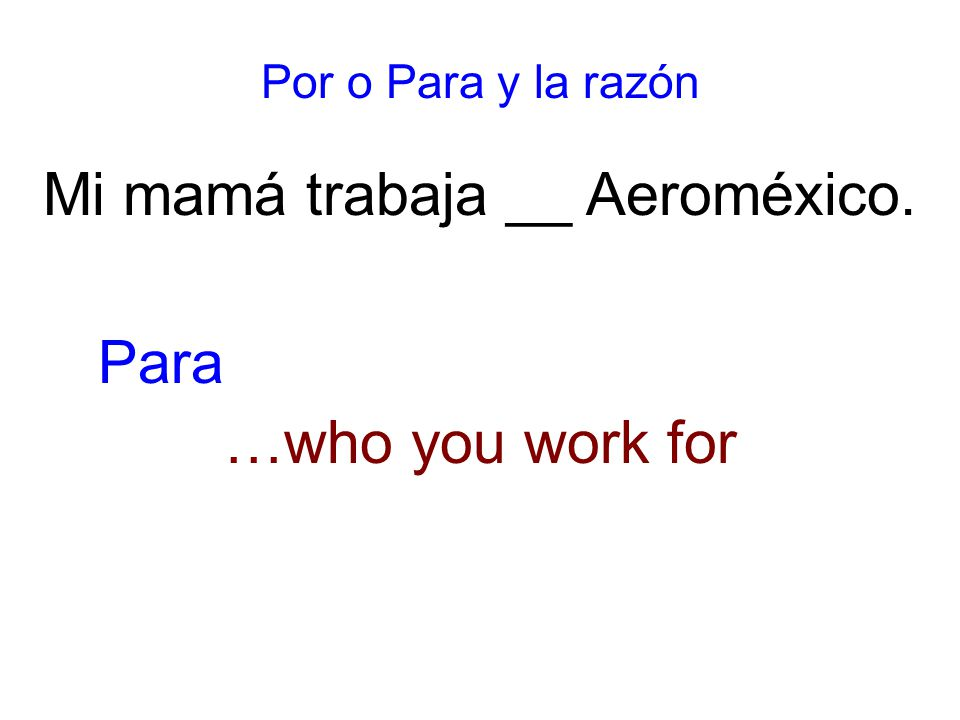 Por o Para y la razón Mi mamá trabaja __ Aeroméxico. …who you work for Para