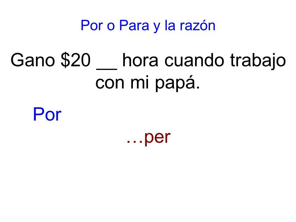 Por o Para y la razón Gano $20 __ hora cuando trabajo con mi papá. …per Por