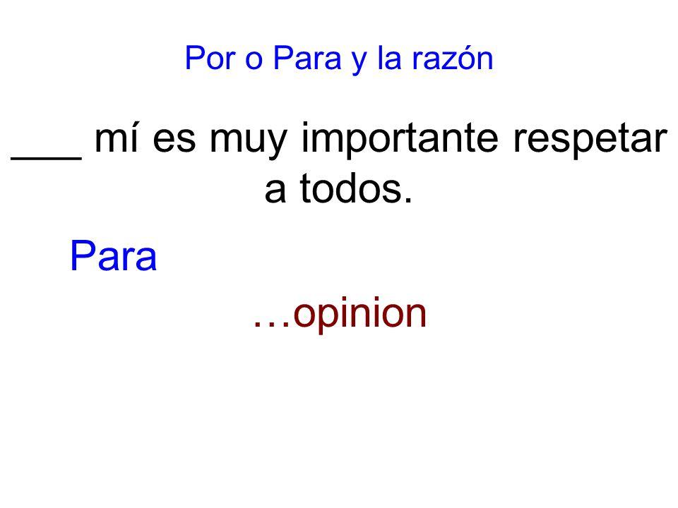 Por o Para y la razón ___ mí es muy importante respetar a todos. …opinion Para