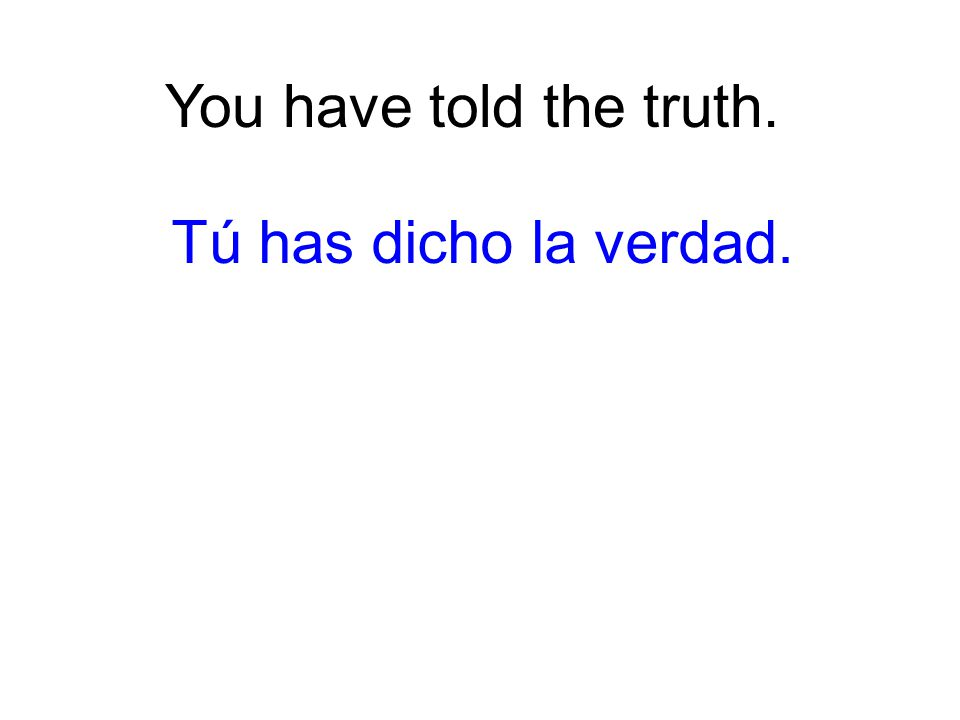You have told the truth. Tú has dicho la verdad.
