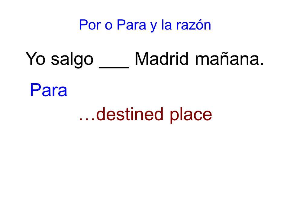 Por o Para y la razón Yo salgo ___ Madrid mañana. …destined place Para