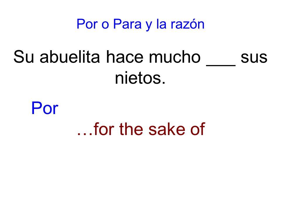 Por o Para y la razón Su abuelita hace mucho ___ sus nietos. …for the sake of Por