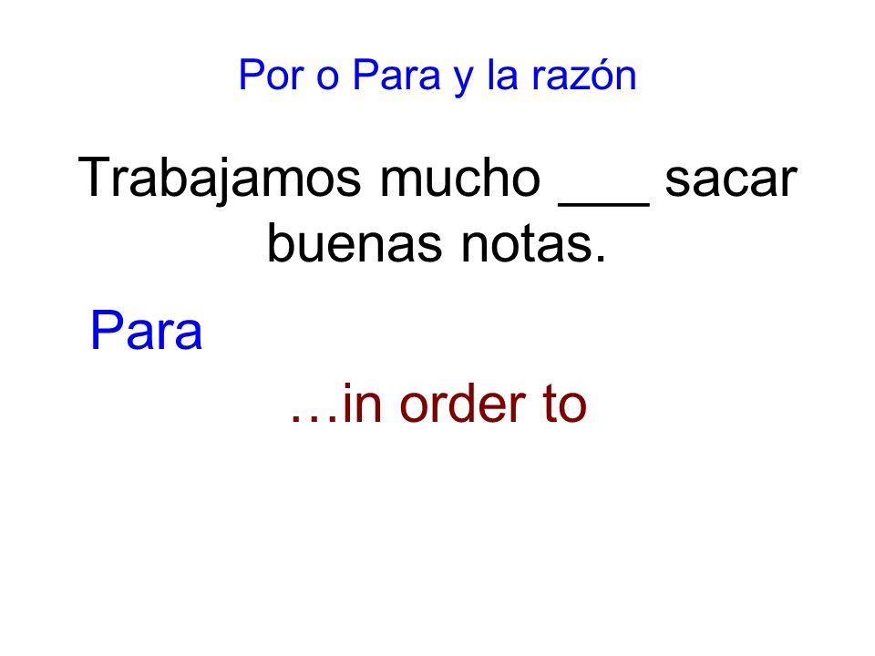Por o Para y la razón Trabajamos mucho ___ sacar buenas notas. …in order to Para