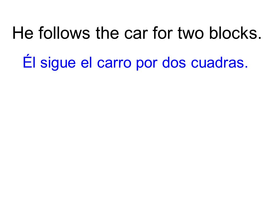 He follows the car for two blocks. Él sigue el carro por dos cuadras.