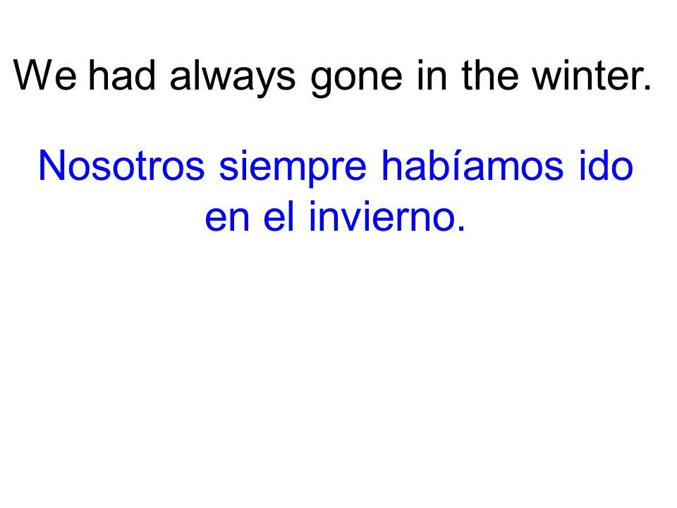 We had always gone in the winter. Nosotros siempre habíamos ido en el invierno.