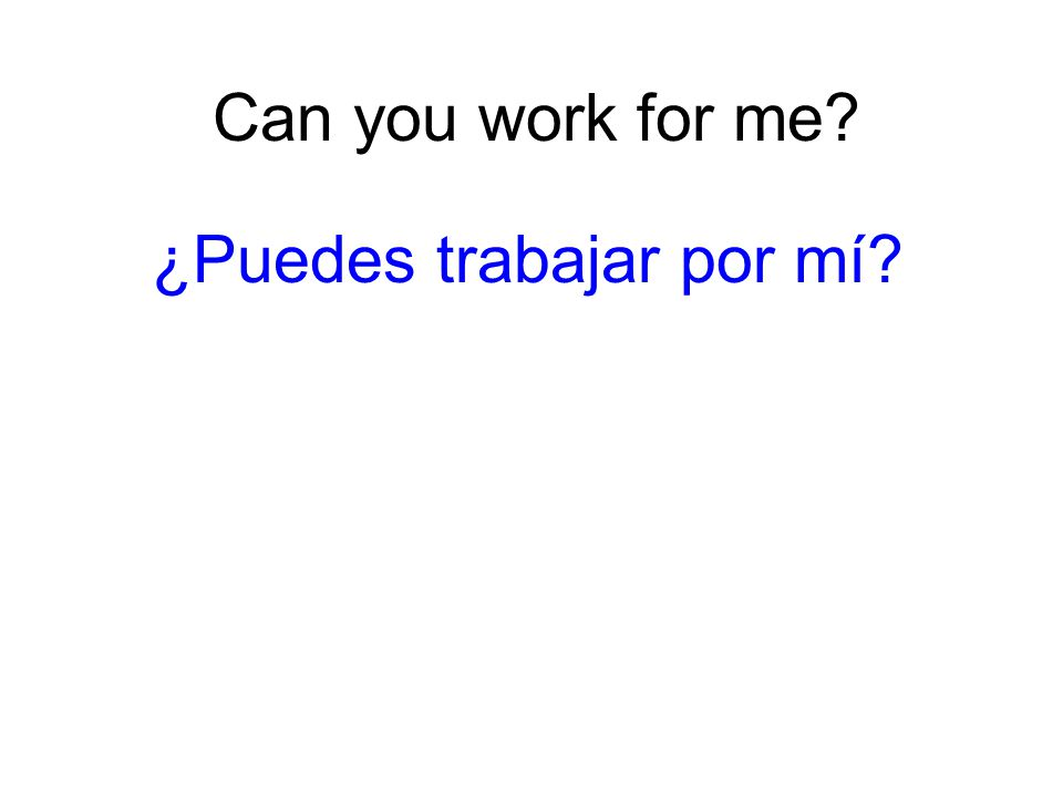 Can you work for me? ¿Puedes trabajar por mí?