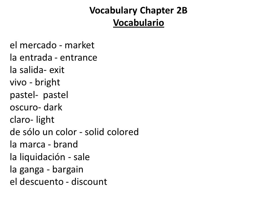 Vocabulary Chapter 2B Vocabulario el mercado - market la entrada - entrance la salida- exit vivo - bright pastel- pastel oscuro- dark claro- light de sólo un color - solid colored la marca - brand la liquidación - sale la ganga - bargain el descuento - discount